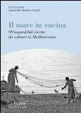 Il mare in cucina. 99 imperdibili ricette da salvare in Mediterraneo