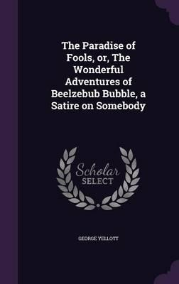 The Paradise of Fools, Or, the Wonderful Adventures of Beelzebub Bubble, a Satire on Somebody