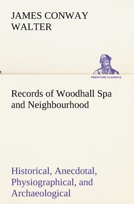 Records of Woodhall Spa and Neighbourhood Historical, Anecdotal, Physiographical, and Archaeological, with Other Matter
