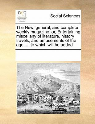 The New, General, and Complete Weekly Magazine; Or, Entertaining Miscellany of Literature, History Travels, and Amusements of the Age. to Which Wi