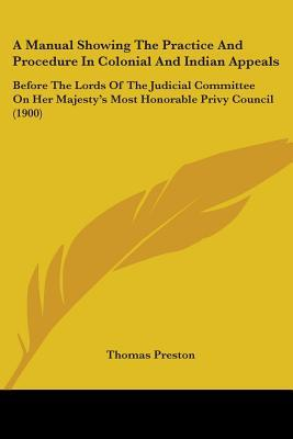 A Manual Showing the Practice and Procedure in Colonial and Indian Appeals