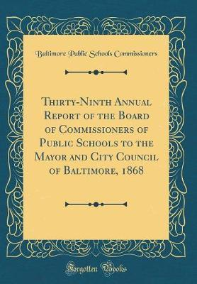 Thirty-Ninth Annual Report of the Board of Commissioners of Public Schools to the Mayor and City Council of Baltimore, 1868 (Classic Reprint)