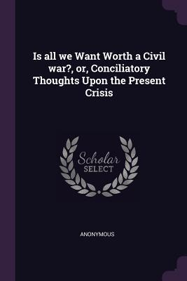 Is All We Want Worth a Civil War?, Or, Conciliatory Thoughts Upon the Present Crisis