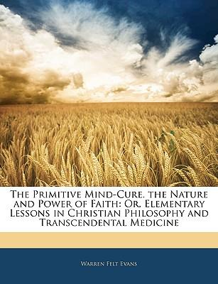The Primitive Mind-Cure. the Nature and Power of Faith