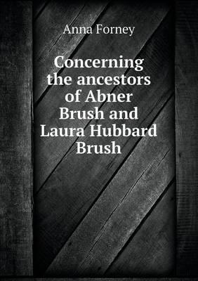 Concerning the Ancestors of Abner Brush and Laura Hubbard Brush