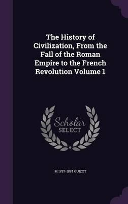 The History of Civilization, from the Fall of the Roman Empire to the French Revolution Volume 1