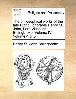 The Philosophical Works of the Late Right Honorable Henry St. John, Lord Viscount Bolingbroke. Volume IV. Volume 4 of 5