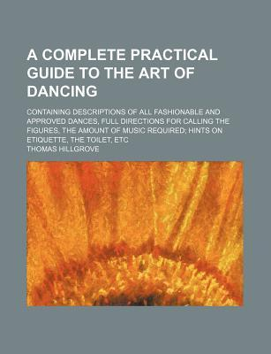 A complete practical guide to the art of dancing; Containing descriptions of all fashionable and approved dances, full directions for calling the required hints on etiquette, the toilet, etc