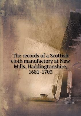 The Records of a Scottish Cloth Manufactory at New Mills, Haddingtonshire, 1681-1703