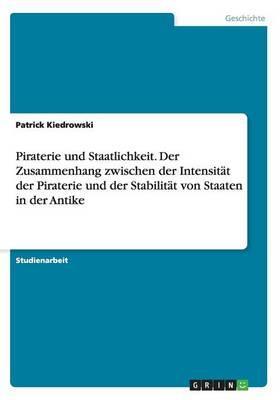 Piraterie und Staatlichkeit. Der Zusammenhang zwischen der Intensität der Piraterie und der Stabilität von Staaten in der Antike