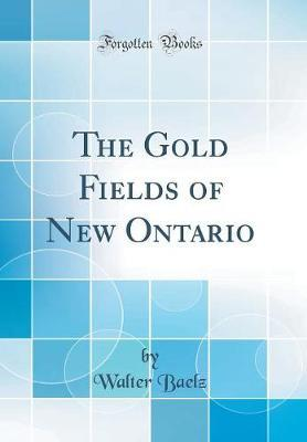 The Gold Fields of New Ontario (Classic Reprint)