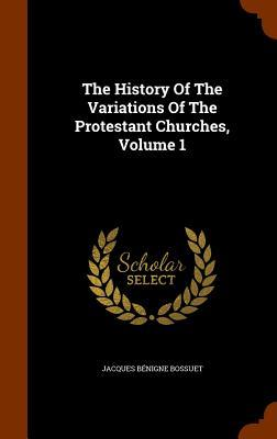 The History of the Variations of the Protestant Churches, Volume 1