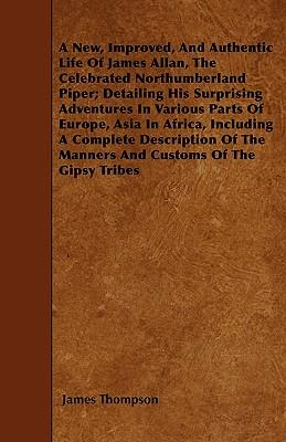 A New, Improved, And Authentic Life Of James Allan, The Celebrated Northumberland Piper; Detailing His Surprising Adventures In Various Parts Of ... The Manners And Customs Of The Gipsy Tribes