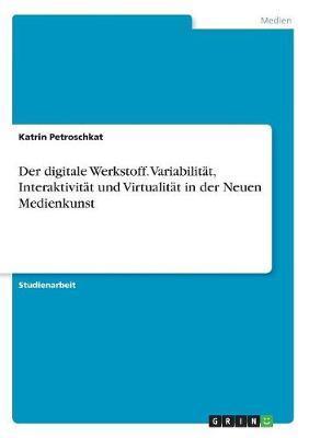 Der digitale Werkstoff. Variabilität, Interaktivität und Virtualität in der Neuen Medienkunst