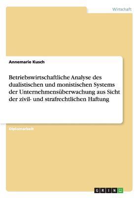Betriebswirtschaftliche Analyse des dualistischen und monistischen Systems der Unternehmensüberwachung aus Sicht der zivil- und strafrechtlichen Haftung
