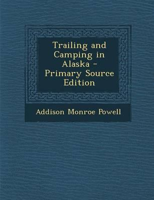 Trailing and Camping in Alaska - Primary Source Edition