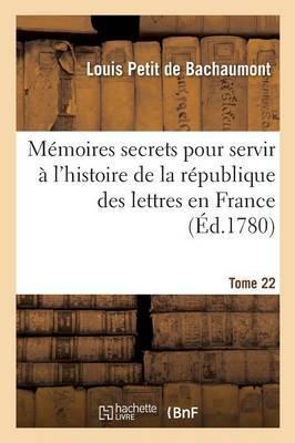 Memoires Secrets pour Servir a l'Histoire de la Republique des Lettres en France Tome 22