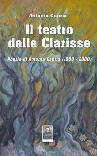 Il teatro delle Clarisse. Poesie di Antonia Capria (1980-2008)