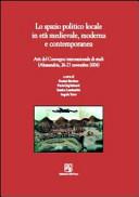 Lo spazio politico locale in età medievale moderna e contemporanea. Atti del Convegno internazionale di studi (Alessandria, 26-27 novembre 2004)