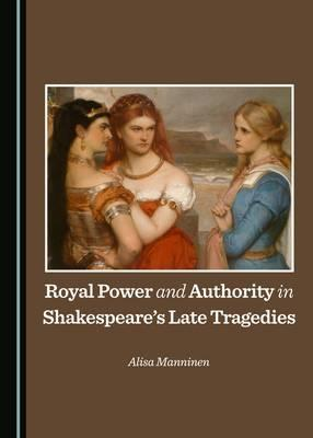 Royal Power and Authority in Shakespeare's Late Tragedies