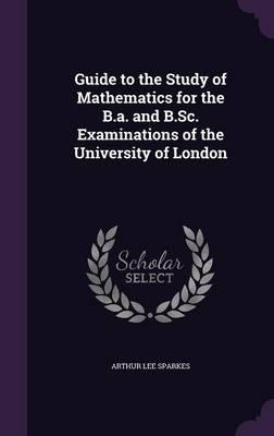 Guide to the Study of Mathematics for the B.A. and B.SC. Examinations of the University of London