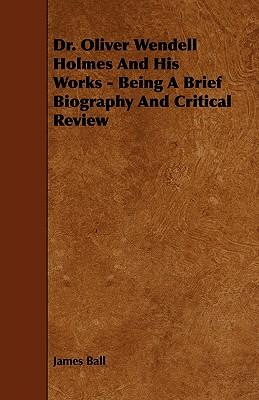 Dr. Oliver Wendell Holmes and His Works - Being a Brief Biography and Critical Review