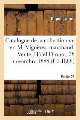 Catalogue de la Collection de Feu M. Vigneres, Marchand. Vente, Hôtel Drouot, 28 Novembre 1888