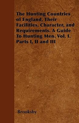 The Hunting Countries of England, Their Facilities, Character, and Requirements. a Guide to Hunting Men. Vol. I. Parts I, II and III