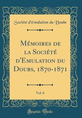 Mémoires de la Société d'Emulation du Doubs, 1870-1871, Vol. 6 (Classic Reprint)