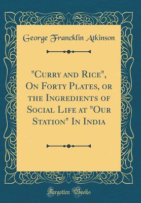 """""""Curry and Rice"""", On Forty Plates, or the Ingredients of Social Life at """"Our Station"""" In India (Classic Reprint)"""