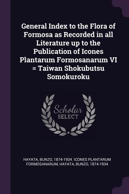 General Index to the Flora of Formosa as Recorded in All Literature Up to the Publication of Icones Plantarum Formosanarum VI = Taiwan Shokubutsu Somo