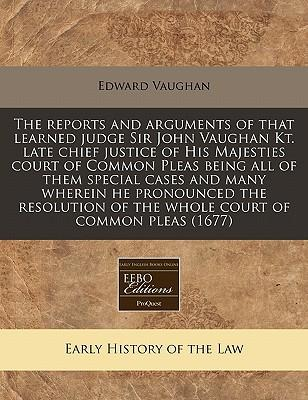 The Reports and Arguments of That Learned Judge Sir John Vaughan Kt. Late Chief Justice of His Majesties Court of Common Pleas Being All of Them ... of the Whole Court of Common Pleas (1677)