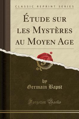 Étude sur les Mystères au Moyen Age (Classic Reprint)