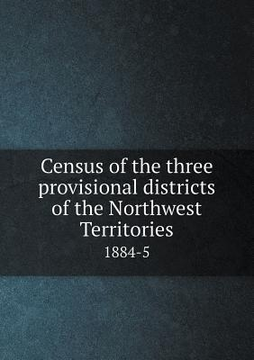 Census of the Three Provisional Districts of the Northwest Territories 1884-5