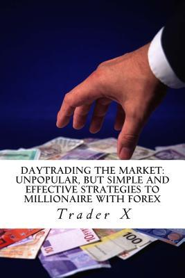 Daytrading the Market Unpopular, but Simple and Effective Strategies to Millionaire With Forex