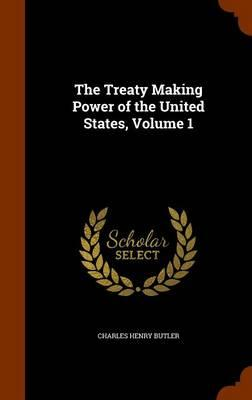 The Treaty Making Power of the United States, Volume 1