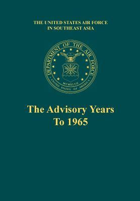 The Advisory Years to 1965 (the United States Air Force in Southeast Asia Series)
