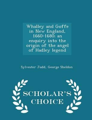 Whalley and Goffe in New England, 1660-1680; An Enquiry Into the Origin of the Angel of Hadley Legend - Scholar's Choice Edition