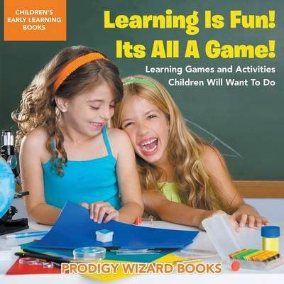 Learning Is Fun! It's All a Game! Learning Games and Activities Children Will Want to Do - Children's Early Learning Books