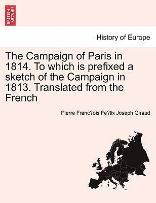 The Campaign of Paris in 1814. To which is prefixed a sketch of the Campaign in 1813. Translated from the French