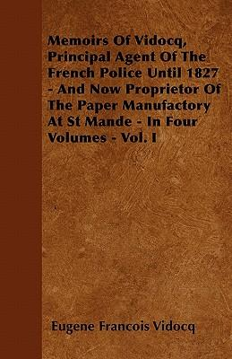 Memoirs Of Vidocq, Principal Agent Of The French Police Until 1827 - And Now Proprietor Of The Paper Manufactory At St Mande - In Four Volumes - Vol. I