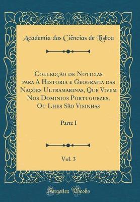 Collecção de Noticias para A Historia e Geografia das Nações Ultramarinas, Que Vivem Nos Dominios Portuguezes, Ou Lhes São Visinhas, Vol. 3