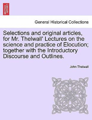 Selections and original articles, for Mr. Thelwall' Lectures on the science and practice of Elocution; together with the Introductory Discourse and Outlines