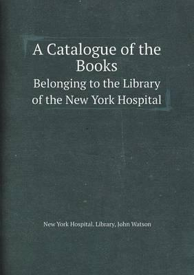A Catalogue of the Books Belonging to the Library of the New York Hospital