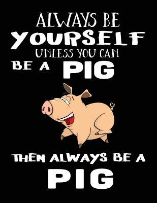 Always Be Yourself Unless You Can Be a Pig Then Always Be a Pig Notebook