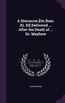 A Discourse [On ROM. XI. 33] Delivered After the Death of Dr. Mayhew