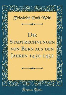 Die Stadtrechnungen von Bern aus den Jahren 1430-1452 (Classic Reprint)