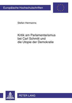 Kritik Am Parlamentarismus Bei Carl Schmitt Und Die Utopie Der Demokratie