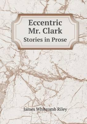 Eccentric Mr. Clark Stories in Prose