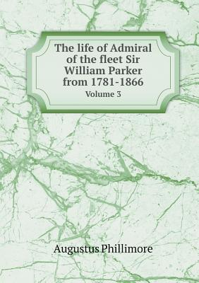 The Life of Admiral of the Fleet Sir William Parker from 1781-1866 Volume 3